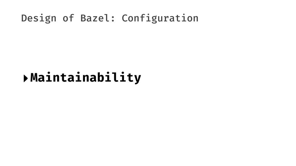 Design of Bazel: Configuration ‣Maintainability