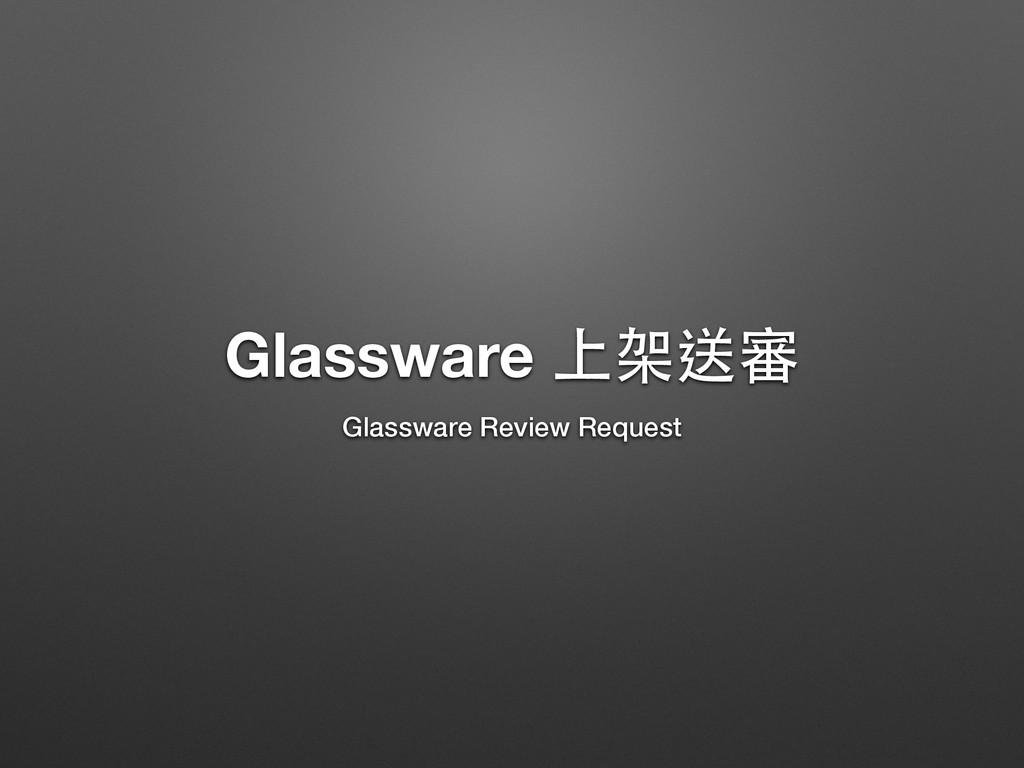 Glassware 上架送審 Glassware Review Request