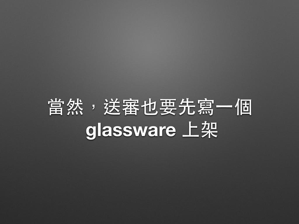 當然,送審也要先寫⼀一個 glassware 上架