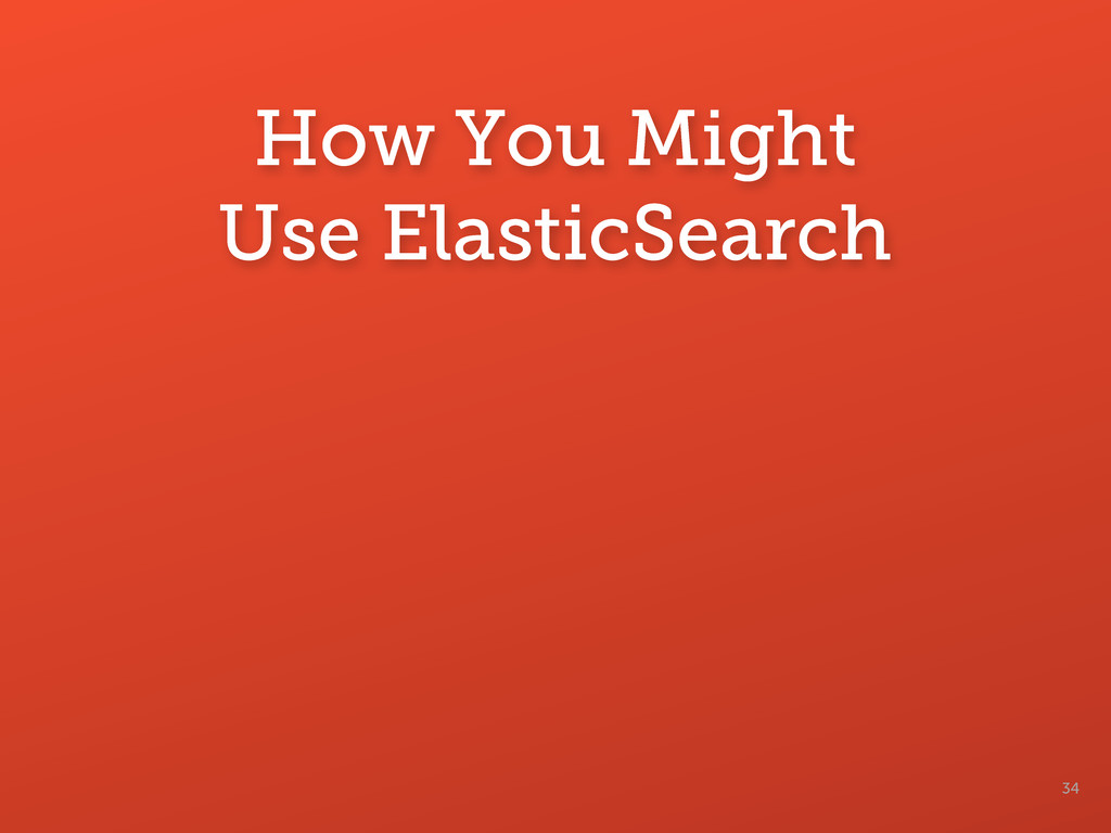 How You Might Use ElasticSearch 34