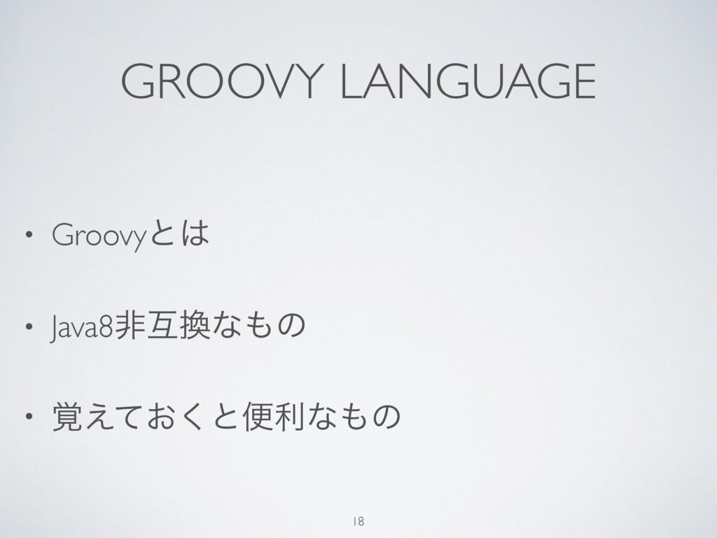 GROOVY LANGUAGE • Groovyͱ • Java8ඇޓͳͷ • ͓֮͑ͯ...