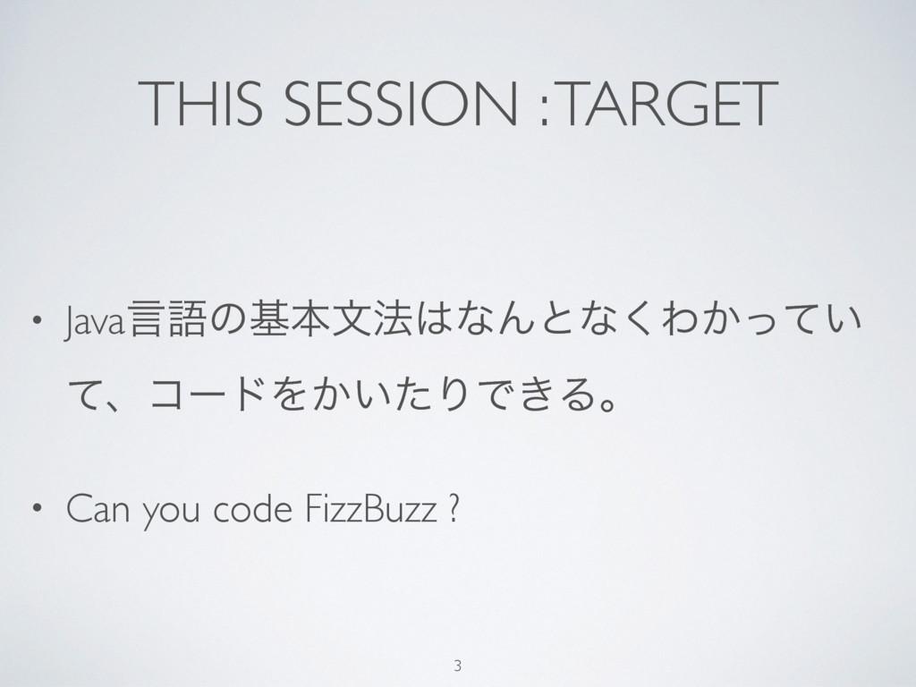 THIS SESSION : TARGET • Javaݴޠͷجຊจ๏ͳΜͱͳ͘Θ͔͍ͬͯ ...