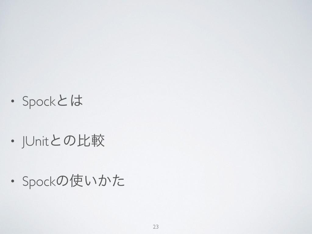 • Spockͱ • JUnitͱͷൺֱ • Spockͷ͍͔ͨ 23