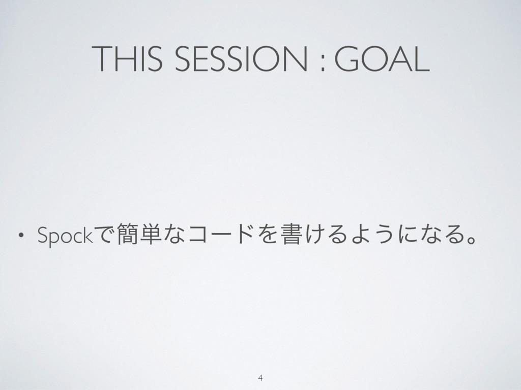 THIS SESSION : GOAL • SpockͰ؆୯ͳίʔυΛॻ͚ΔΑ͏ʹͳΔɻ 4