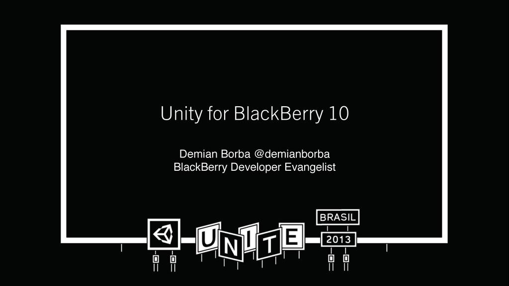 Unity for BlackBerry 10 Demian Borba @demianbo...