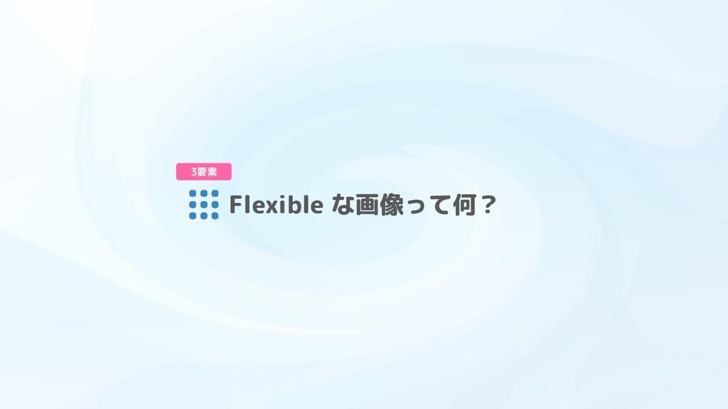 Flexible な画像って何? 3要素