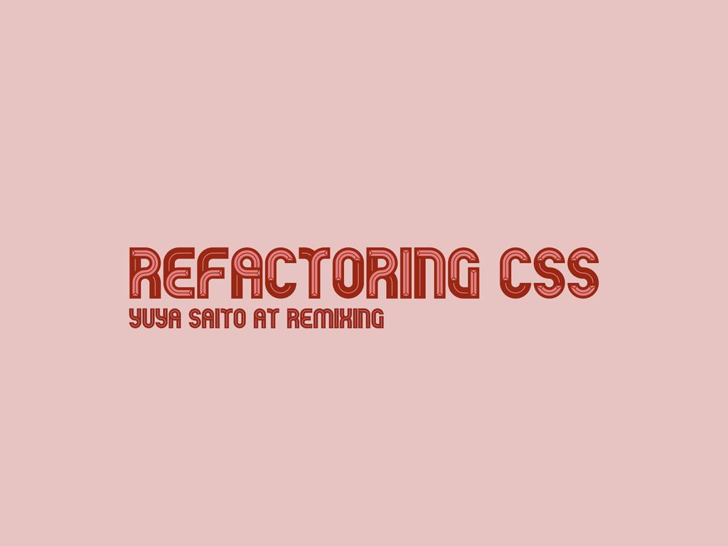 Refactoring CSS Refactoring CSS Yuya Saito at R...