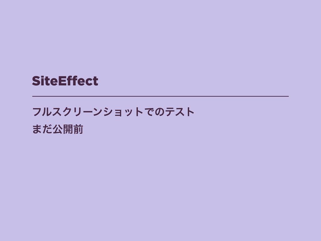 SiteEffect ϑϧεΫϦʔϯγϣοτͰͷςετ ·ͩެ։લ