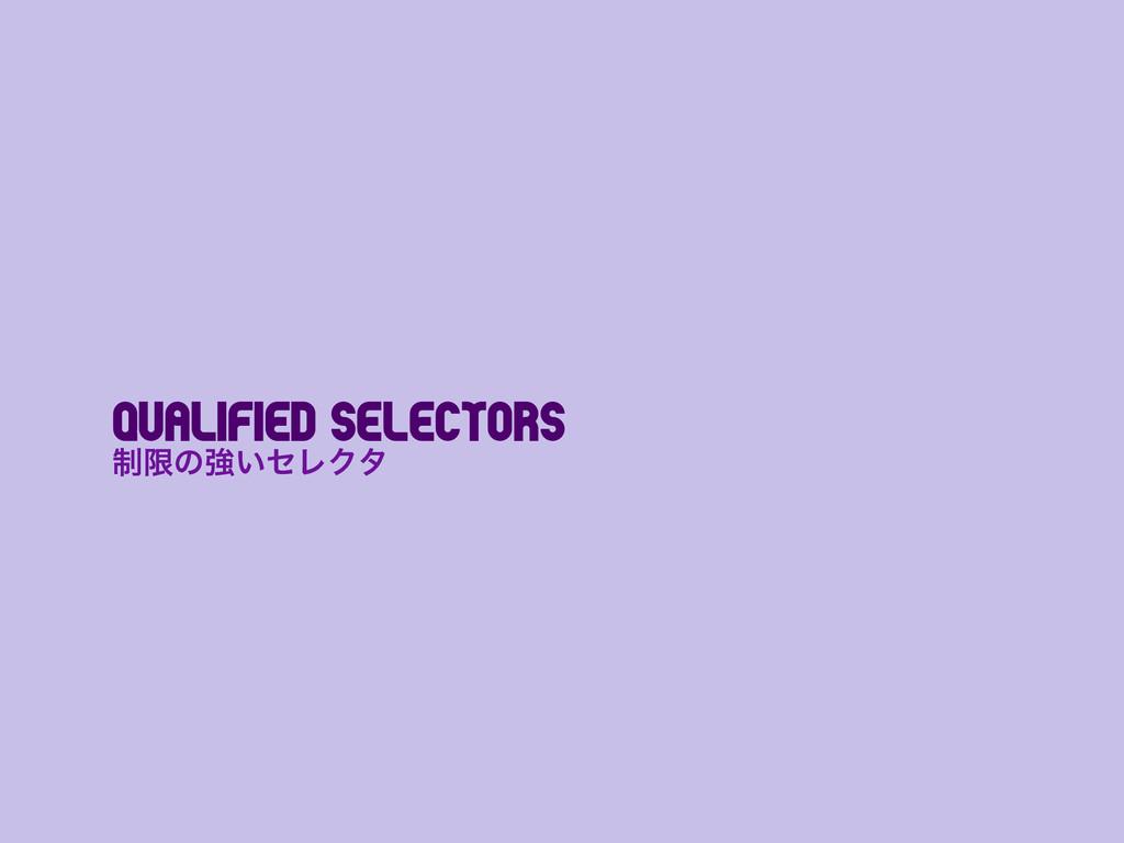 Qualified selectors ੍ݶͷڧ͍ηϨΫλ