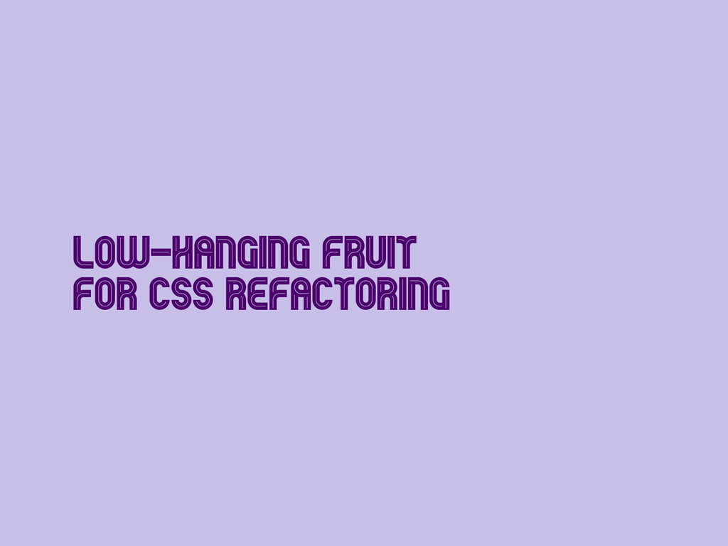 Low-Hanging Fruit for CSS Refactoring