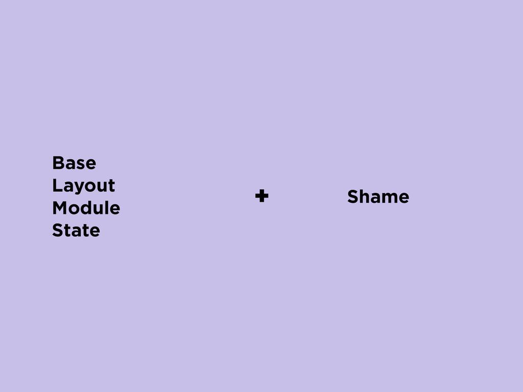 Base Layout Module State + Shame
