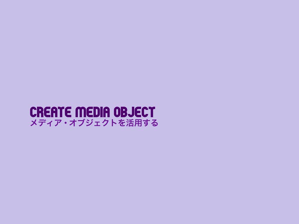 Create Media Object ϝσΟΞɾΦϒδΣΫτΛ׆༻͢Δ
