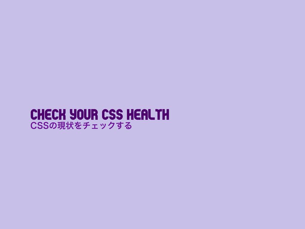 Check Your CSS Health $44ͷݱঢ়ΛνΣοΫ͢Δ