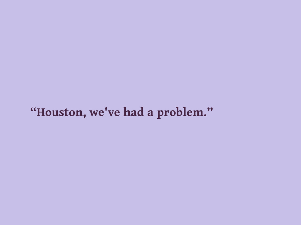 """Houston, we've had a problem."""
