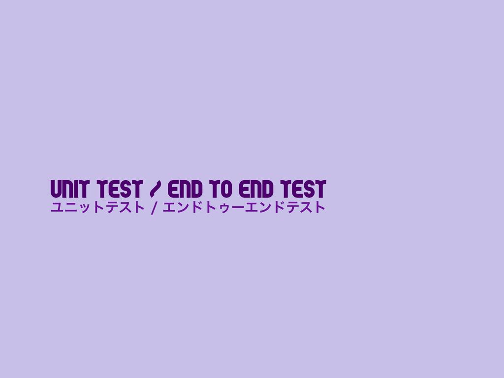 Unit test / End to End Test ϢχοτςετΤϯυτΡʔΤϯυ...