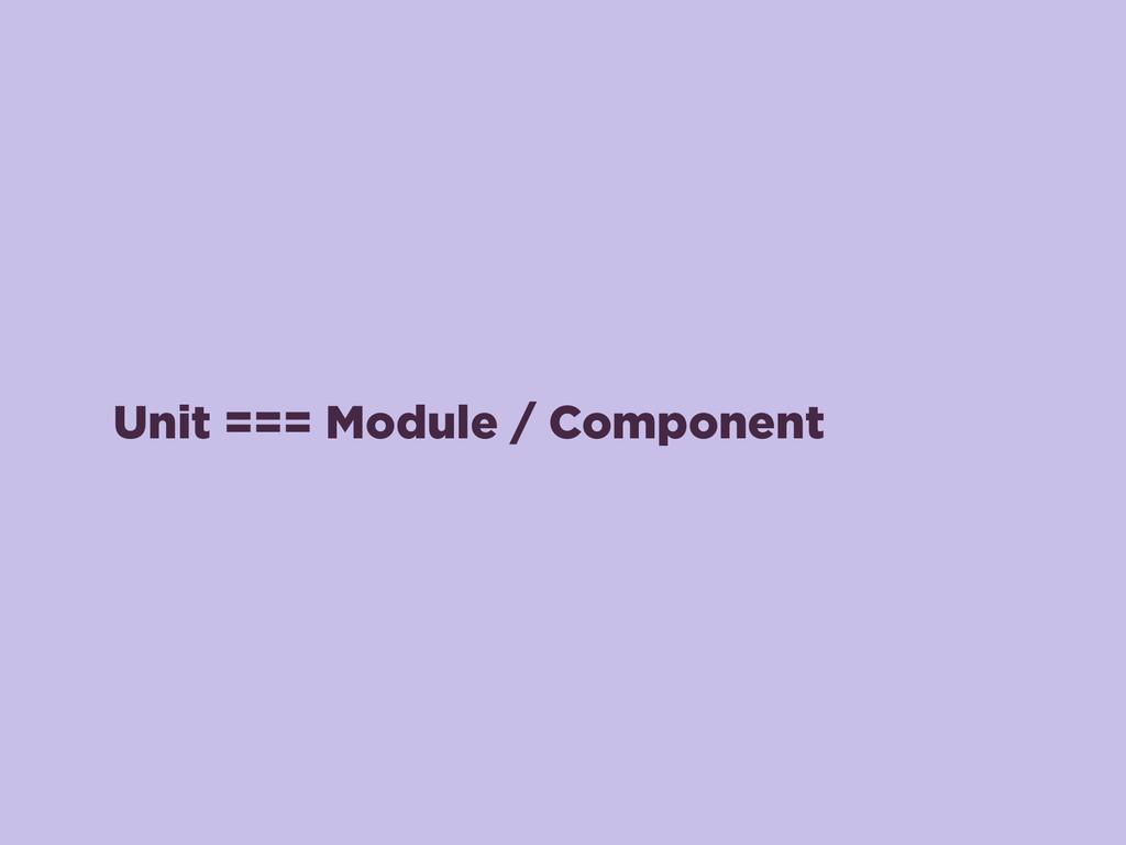 Unit === Module / Component