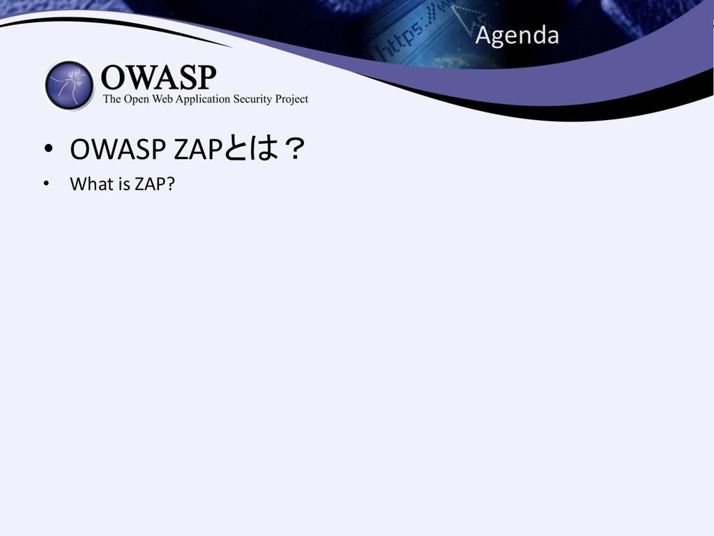 • OWASP ZAPとは? • What is ZAP? Agenda