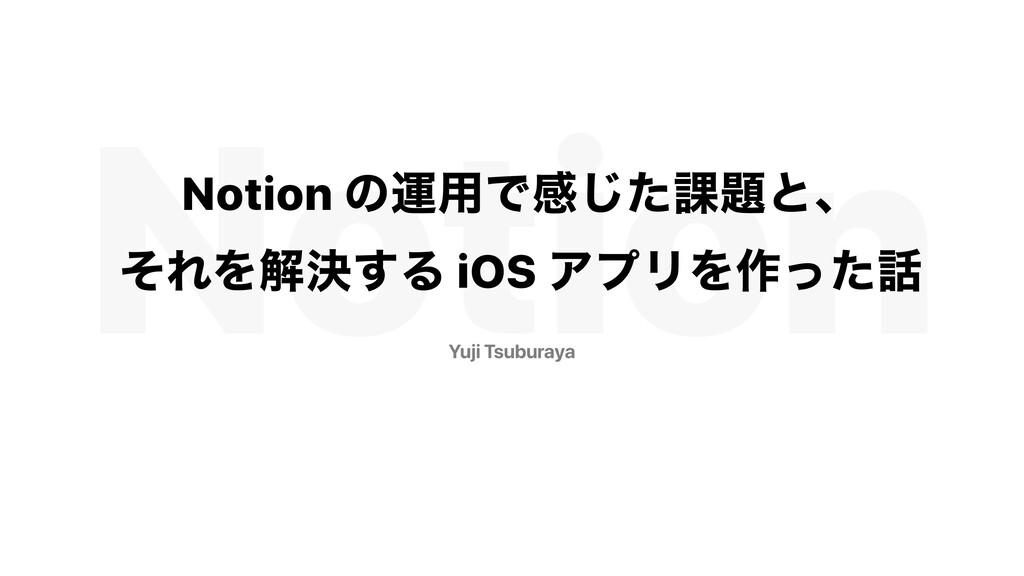 Notion Yuji Tsuburaya Notion ͷӡ༻Ͱײͨ͡՝ͱɺ ͦΕΛղܾ͢...