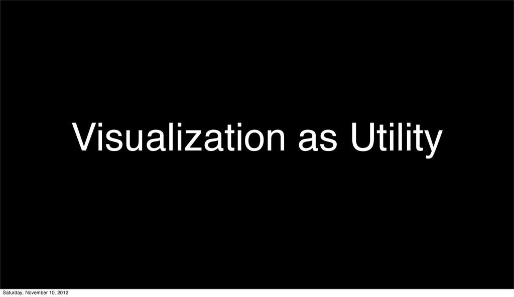 Visualization as Utility Saturday, November 10,...