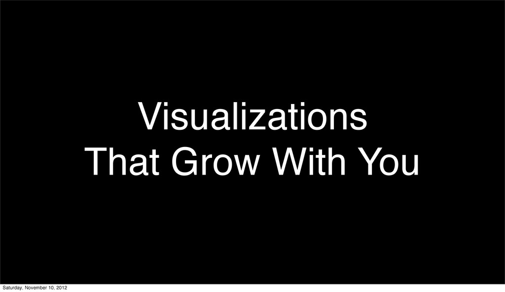 Visualizations That Grow With You Saturday, Nov...