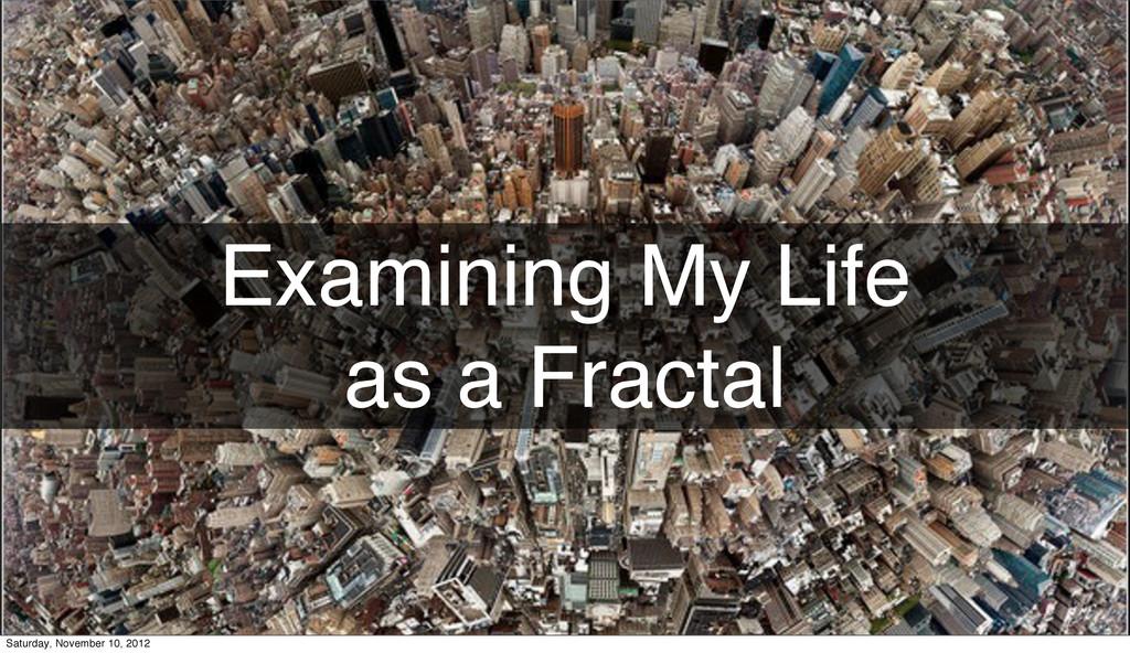 Examining My Life as a Fractal Saturday, Novemb...