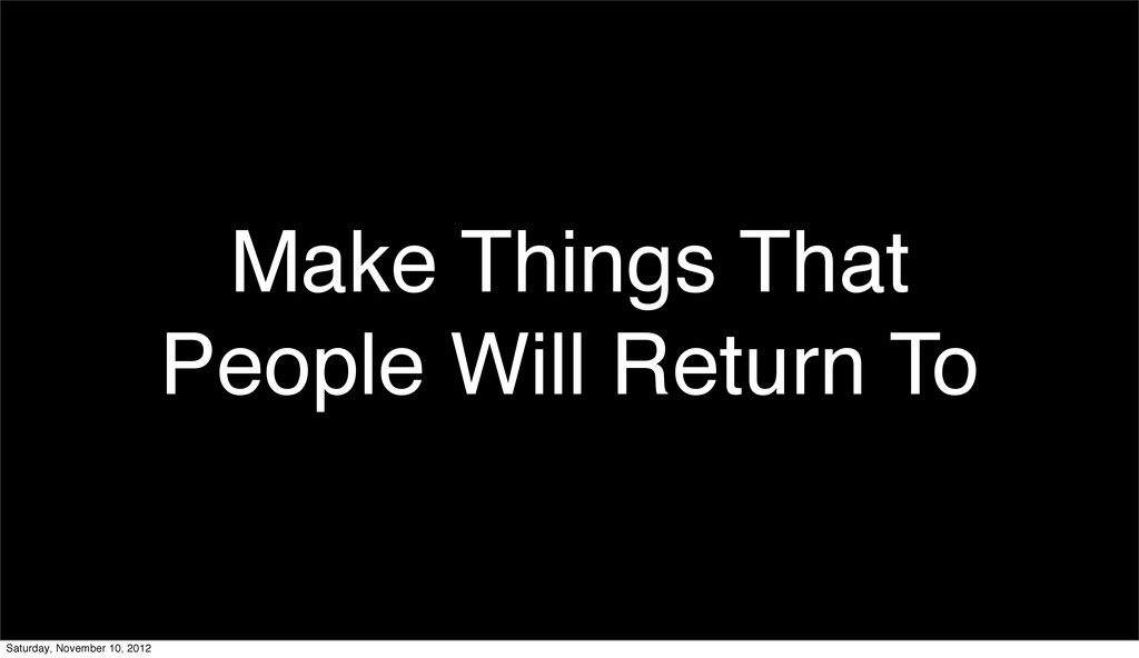 Make Things That People Will Return To Saturday...