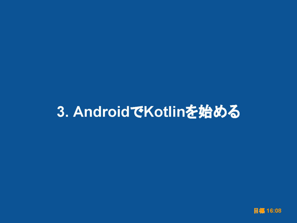 3. AndroidでKotlinを始める 目標 16:08