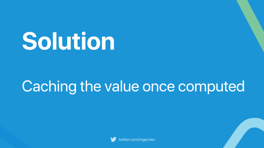 twitter.com/mgechev Solution Caching the value ...