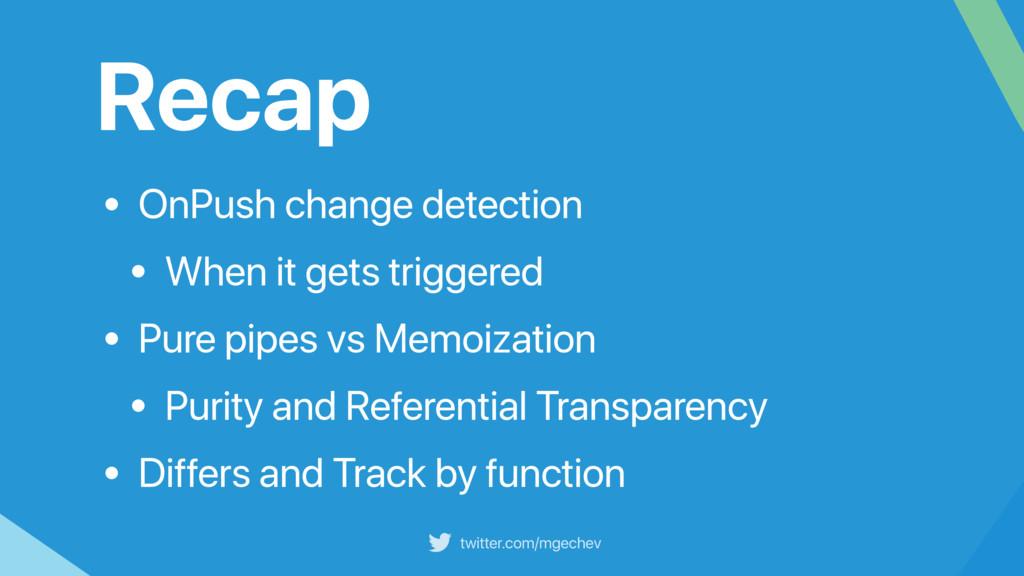 twitter.com/mgechev Recap • OnPush change detec...
