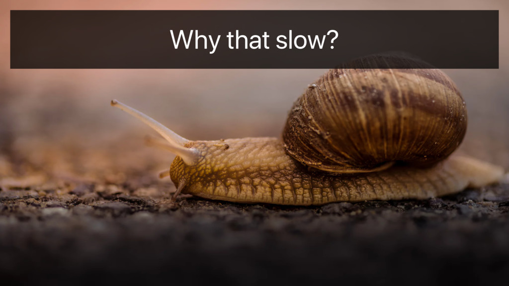 Why that slow?