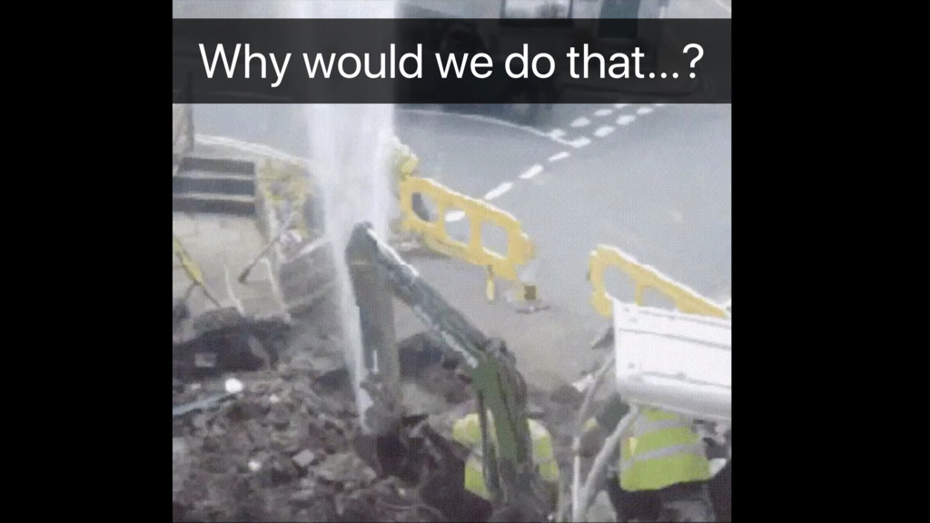 Why would we do that…?