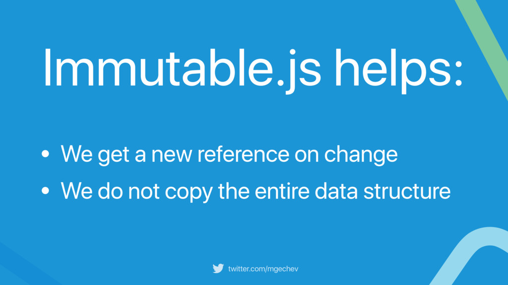 twitter.com/mgechev Immutable.js helps: • We ge...