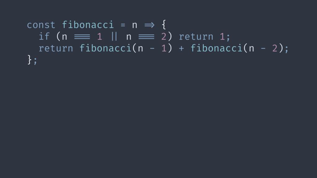 const fibonacci = n #=> { if (n ##=== 1 #   n #...