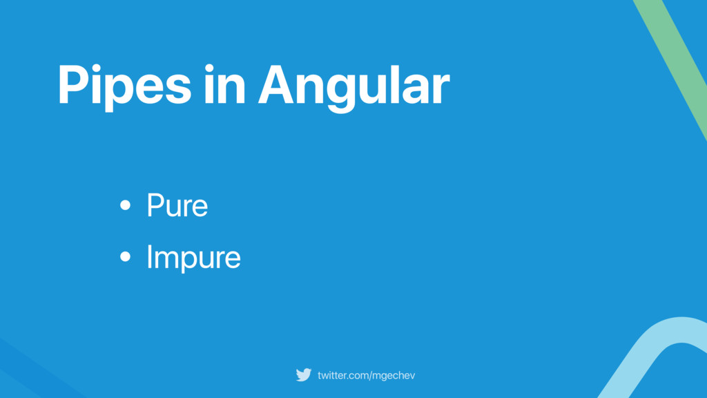 twitter.com/mgechev Pipes in Angular • Pure • I...