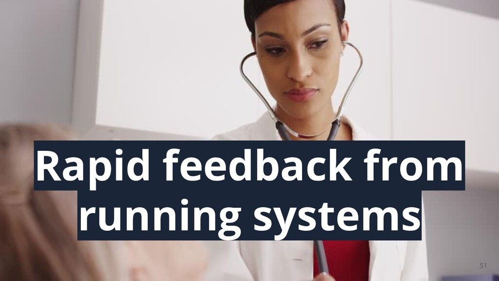 51 Rapid feedback from running systems