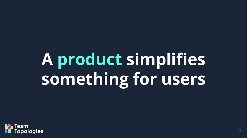 72 A product simplifies something for users
