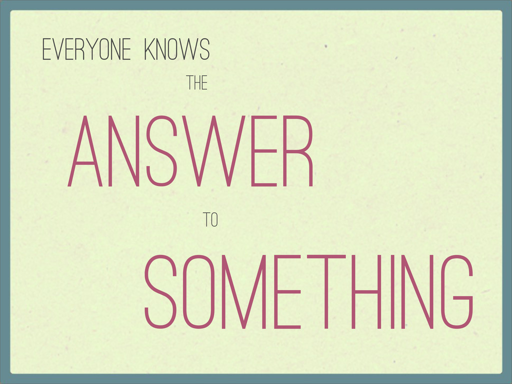 Everyone knows Answer The To Something
