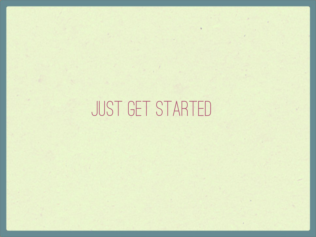 Just Get Started