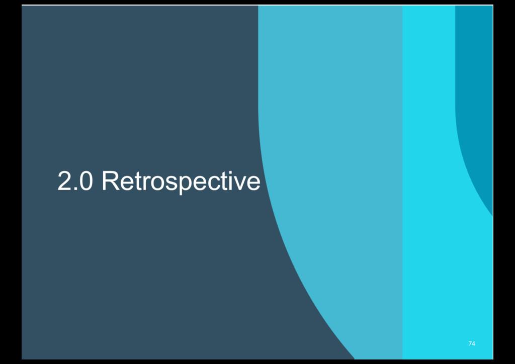 2.0 Retrospective 74