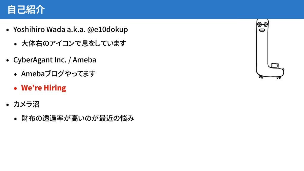 自己紹介 • Yoshihiro Wada a.k.a. @e10dokup • 大体右のアイ...
