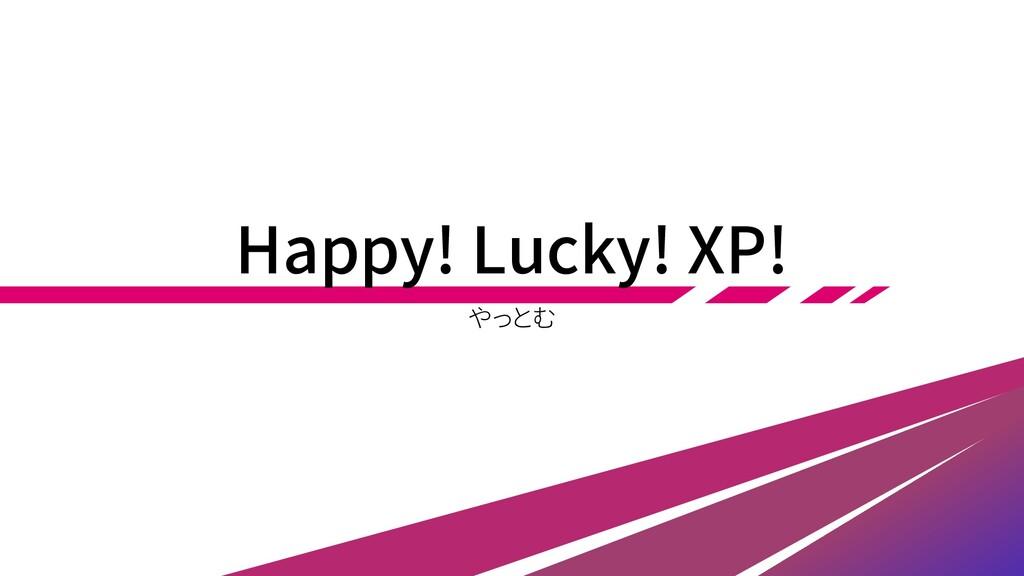 Happy! Lucky! XP! やっとむ