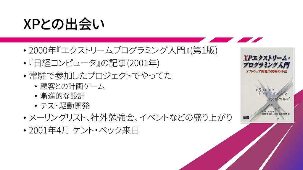 XPとの出会い • 2000年『エクストリームプログラミング入門』(第1版) • 『日経コンピ...