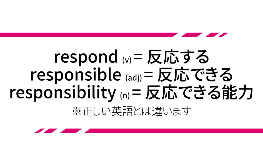 respond (v) = 反応する responsible (adj) = 反応できる re...
