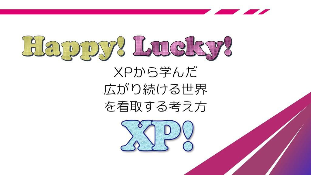 XPから学んだ 広がり続ける世界 を看取する考え方