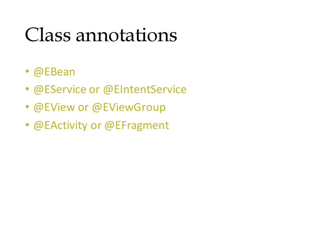 Class annotations • @EBean • @EService or @EInt...