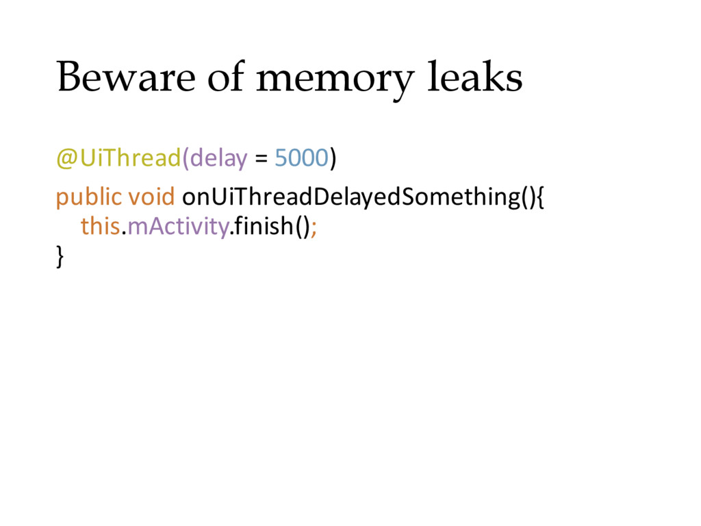Beware of memory leaks @UiThread(delay = 5000) ...