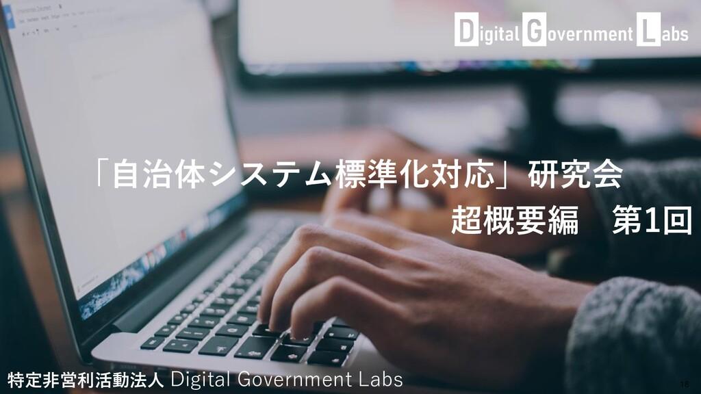 「自治体システム標準化対応」研究会 超概要編 第1回 18 特定非営利活動法人 Digital...