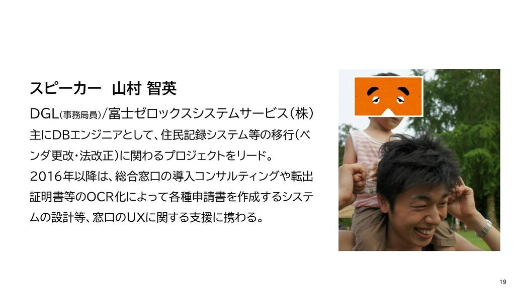 19 スピーカー 山村 智英 DGL(事務局員)/富士ゼロックスシステムサービス(株) 主にD...