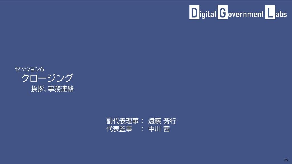 セッション6 クロージング 挨拶、事務連絡 35 副代表理事 : 遠藤 芳行 代表監事 : 中...