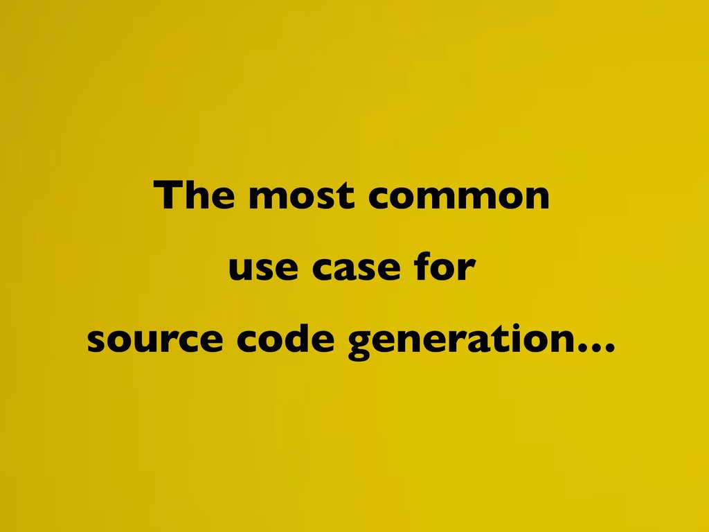 The most common use case for source code genera...